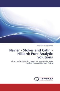 Navier - Stokes and Cahn - Hilliard: Pure Analytic Solutions: without the digitizing help, for Newtonian, non Newtonian and Biphasic fluids