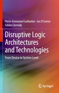 Disruptive Logic Architectures and Technologies - Gaillardon, Pierre-Emmanuel / O'Connor, Ian / Clermidy, Fabien