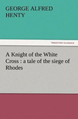 A Knight of the White Cross : a tale of the siege of Rhodes - Henty, G. A. (George Alfred)
