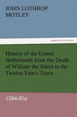 History of the United Netherlands from the Death of William the Silent to the Twelve Year's Truce, 1584-85a - Motley, John Lothrop