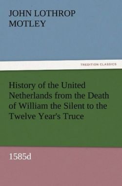 History of the United Netherlands from the Death of William the Silent to the Twelve Year's Truce, 1585d - Motley, John Lothrop
