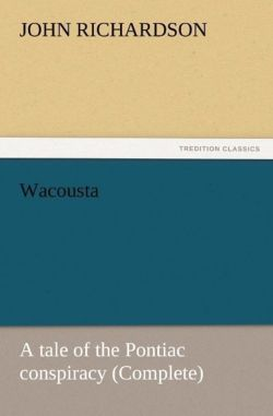 Wacousta : a tale of the Pontiac conspiracy (Complete) - Richardson, John