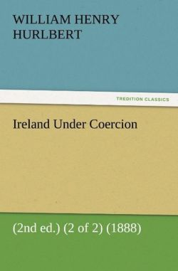 Ireland Under Coercion (2nd ed.) (2 of 2) (1888) - Hurlbert, William Henry