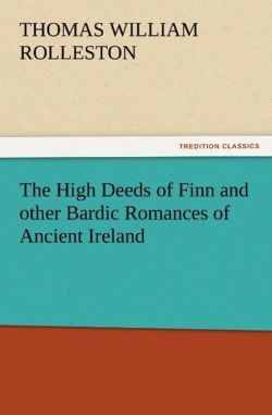 The High Deeds of Finn and other Bardic Romances of Ancient Ireland - Rolleston, T. W. (Thomas William)