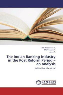 The Indian Banking Industry in the Post Reform Period - an analysis - Rajkumar M. , Daniel / R. , Shanmugam / A. , Anbu