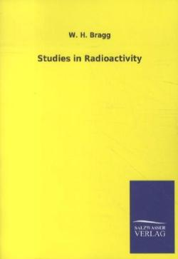 Studies in Radioactivity - Bragg, W. H.