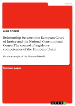 Relationship between the European Court of Justice (ECJ) and the National Constitutional Courts of the Member States with respect to control of legislative competences of the European Union - Knödel, Jean
