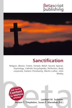 Sanctification: Religion, Blessin, Totem, Temple, Belief, Sacred, Special, Etymology, Catholic Encyclopedia, Perfection, Body corporate, Eastern Christianity, Martin Luther, John Wesley