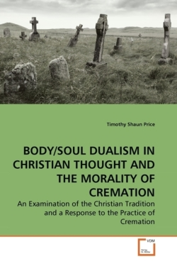 BODY/SOUL DUALISM IN CHRISTIAN THOUGHT AND THE MORALITY OF CREMATION - Price, Timothy Shaun
