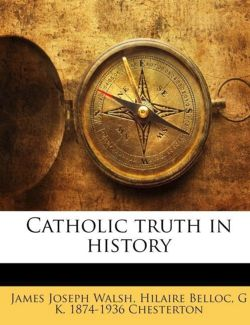 Catholic truth in history - Walsh, James Joseph / Belloc, Hilaire / Chesterton, G K. 1874-1936