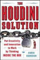 The Houdini Solution: Put Creativity and Innovation to Work by Thinking Inside the Box