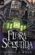 Flora Segunda: Being the Magickal Mishaps of a Girl of Spirit, Her Glass-Gazing Sidekick, Two Ominous Butlers (One Blue), a House wit