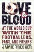 Love and Blood: At the World Cup with the Footballers, Fans, and Freaks