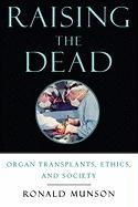 Raising the Dead: Organ Transplants, Ethics, and Society