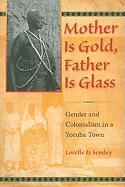 Mother Is Gold, Father Is Glass: Gender and Colonialism in a Yoruba Town