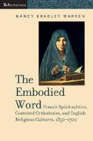 The Embodied Word: Female Spiritualities, Contested Orthodoxies, and English Religious Cultures, 1350-1700