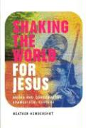 Shaking the World for Jesus: Media and Conservative Evangelical Culture