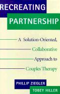 Recreating Partnership: A Solution-Oriented, Collaborative Approach to Couples Therapy