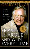How to Argue and Win Every Time: At Home, at Work, in Court, Everywhere, Every Day