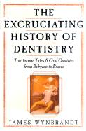 Excruciating History of Dentistry: Toothsome Tales & Oral Oddities from Babylon to Braces