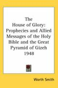 The House of Glory: Prophecies and Allied Messages of the Holy Bible and the Great Pyramid of Gizeh 1948