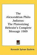 The Alexandrian Philo Judaeus: The Platonizing Hebraist's Complete Message 1909