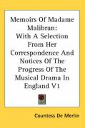 Memoirs of Madame Malibran: With a Selection from Her Correspondence and Notices of the Progress of the Musical Drama in England V1