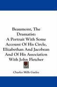 Beaumont, the Dramatist: A Portrait with Some Account of His Circle, Elizabethan and Jacobean and of His Association with John Fletcher