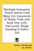 Theologia Germanica: Which Setteth Forth Many Fair Lineaments of Divine Truth and Saith Very Lofty and Lovely Things Touching a Perfect Lif