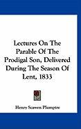 Lectures on the Parable of the Prodigal Son, Delivered During the Season of Lent, 1833