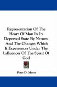 Representation of the Heart of Man in Its Depraved State by Nature: And the Changes Which It Experiences Under the Influences of the Spirit of God