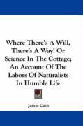 Where There's a Will, There's a Way! or Science in the Cottage; An Account of the Labors of Naturalists in Humble Life