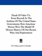 Deeds Of Valor V1: From Records In The Archives Of The United States Government; How American Heroes Won The Medal Of Honor; History Of Our Recent Wars And Explorations
