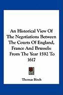 An Historical View of the Negotiations Between the Courts of England, France and Brussels: From the Year 1592 to 1617