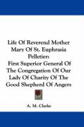 Life of Reverend Mother Mary of St. Euphrasia Pelletier: First Superior General of the Congregation of Our Lady of Charity of the Good Shepherd of Ang