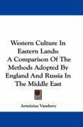 Western Culture in Eastern Lands: A Comparison of the Methods Adopted by England and Russia in the Middle East
