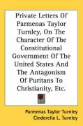 Private Letters of Parmenas Taylor Turnley, on the Character of the Constitutional Government of the United States and the Antagonism of Puritans to C