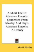 A Short Life of Abraham Lincoln: Condensed from Nicolay and Hay's Abraham Lincoln: A History