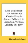 Lee's Centennial: An Address by Charles Francis Adams, Delivered at Lexington, Virginia, January 19, 1907