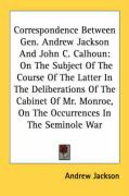 Correspondence Between Gen. Andrew Jackson and John C. Calhoun: On the Subject of the Course of the Latter in the Deliberations of the Cabinet of Mr.