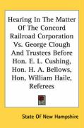 Hearing in the Matter of the Concord Railroad Corporation vs. George Clough and Trustees Before Hon. E. L. Cushing, Hon. H. A. Bellows, Hon, William H