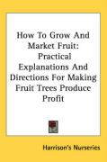 How to Grow and Market Fruit: Practical Explanations and Directions for Making Fruit Trees Produce Profit
