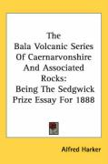 The Bala Volcanic Series of Caernarvonshire and Associated Rocks: Being the Sedgwick Prize Essay for 1888