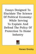 Essays Designed to Elucidate the Science of Political Economy: While Serving to Explain and Defend the Policy of Protection to Home Industry