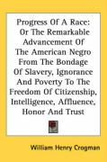 Progress of a Race: Or the Remarkable Advancement of the American Negro from the Bondage of Slavery, Ignorance and Poverty to the Freedom