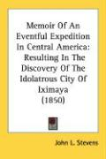 Memoir of an Eventful Expedition in Central America: Resulting in the Discovery of the Idolatrous City of Iximaya (1850)