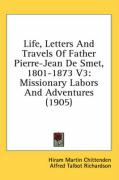 Life, Letters and Travels of Father Pierre-Jean de Smet, 1801-1873 V3: Missionary Labors and Adventures (1905)