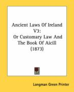 Ancient Laws of Ireland V3: Or Customary Law and the Book of Aicill (1873)