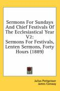 Sermons for Sundays and Chief Festivals of the Ecclesiastical Year V2: Sermons for Festivals, Lenten Sermons, Forty Hours (1889)