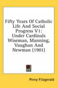 Fifty Years of Catholic Life and Social Progress V1: Under Cardinals Wiseman, Manning, Vaughan and Newman (1901)
